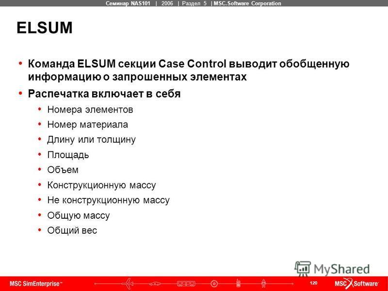 120 MSC Confidential Семинар NAS101 | 2006 | Раздел 5 | MSC.Software Corporation ELSUM Команда ELSUM секции Case Control выводит обобщенную информацию о запрошенных элементах Распечатка включает в себя Номера элементов Номер материала Длину или толщи