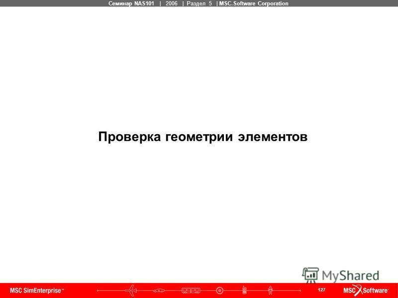 127 MSC Confidential Семинар NAS101 | 2006 | Раздел 5 | MSC.Software Corporation Проверка геометрии элементов