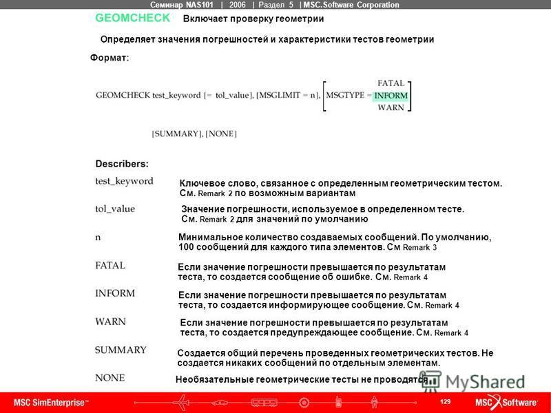 129 MSC Confidential Семинар NAS101 | 2006 | Раздел 5 | MSC.Software Corporation Включает проверку геометрии Определяет значения погрешностей и характеристики тестов геометрии Формат: Ключевое слово, связанное с определенным геометрическим тестом. См