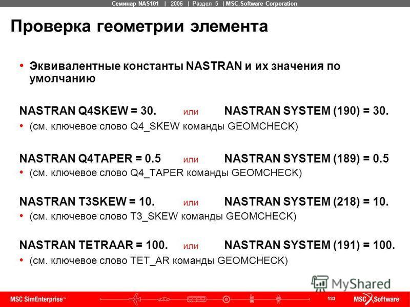 133 MSC Confidential Семинар NAS101 | 2006 | Раздел 5 | MSC.Software Corporation Эквивалентные константы NASTRAN и их значения по умолчанию NASTRAN Q4SKEW = 30. или NASTRAN SYSTEM (190) = 30. (см. ключевое слово Q4_SKEW команды GEOMCHECK) NASTRAN Q4T