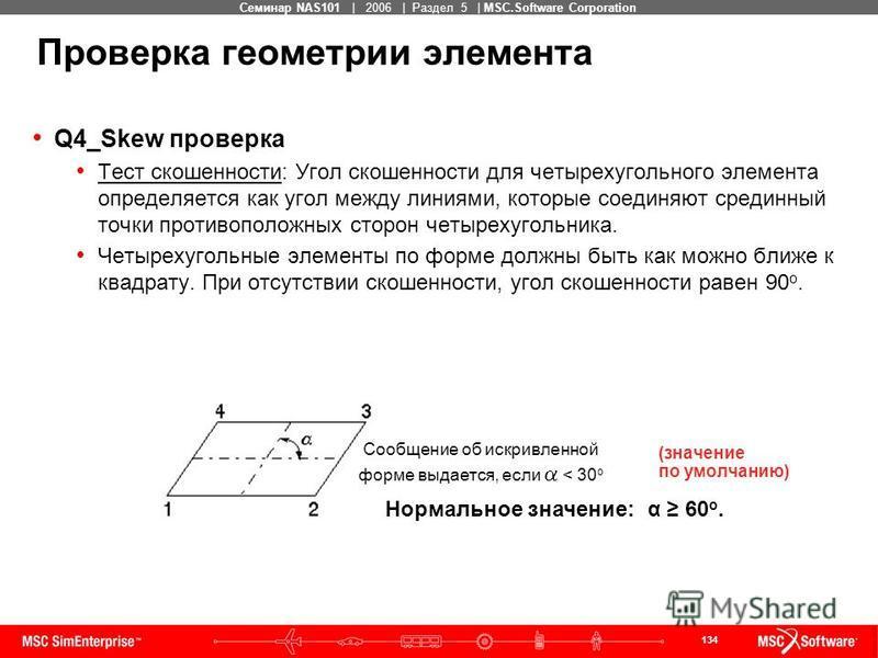 134 MSC Confidential Семинар NAS101 | 2006 | Раздел 5 | MSC.Software Corporation Q4_Skew проверка Тест скошенности: Угол скошенности для четырехугольного элемента определяется как угол между линиями, которые соединяют срединный точки противоположных
