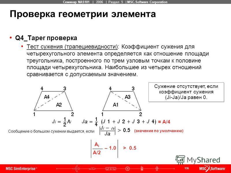 135 MSC Confidential Семинар NAS101 | 2006 | Раздел 5 | MSC.Software Corporation Q4_Taper проверка Тест сужения (трапециевидности): Коэффициент сужения для четырехугольного элемента определяется как отношение площади треугольника, построенного по тре