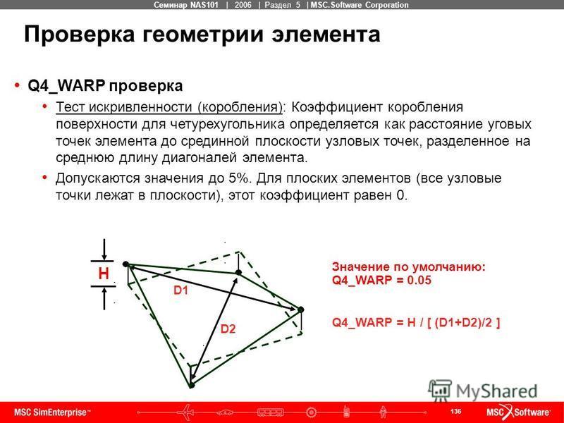 136 MSC Confidential Семинар NAS101 | 2006 | Раздел 5 | MSC.Software Corporation Значение по умолчанию: Q4_WARP = 0.05 Q4_WARP = H / [ (D1+D2)/2 ] Q4_WARP проверка Тест искривленности (коробления): Коэффициент коробления поверхности для четурехугольн