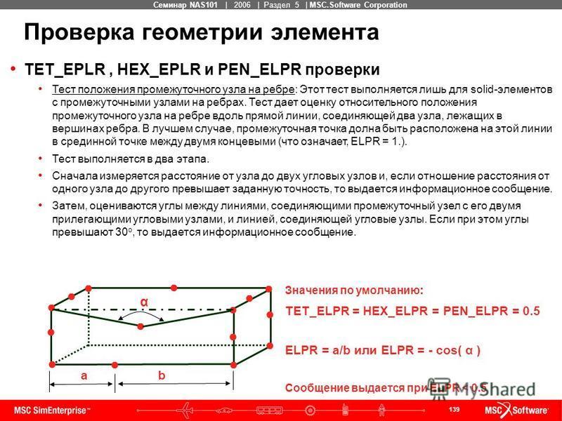 139 MSC Confidential Семинар NAS101 | 2006 | Раздел 5 | MSC.Software Corporation TET_EPLR, HEX_EPLR и PEN_ELPR проверки Тест положения промежуточного узла на ребре: Этот тест выполняется лишь для solid-элементов с промежуточными узлами на ребрах. Тес