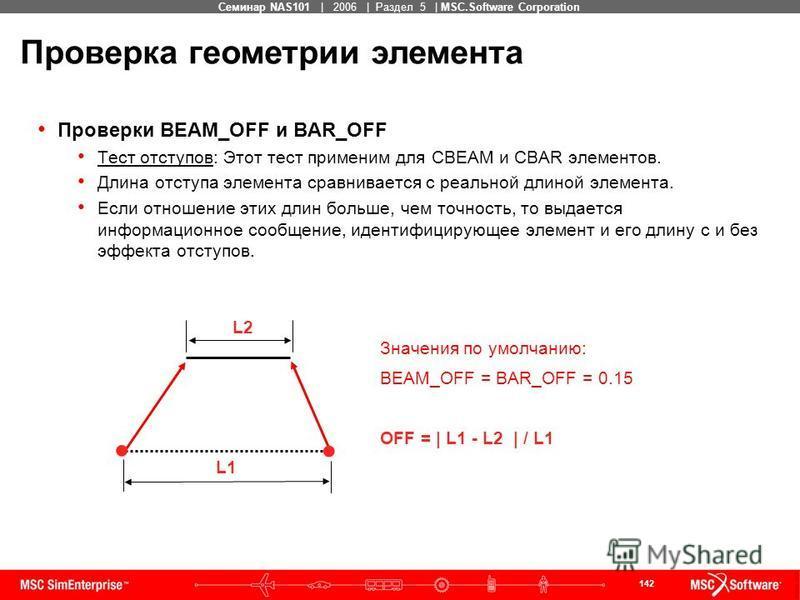 142 MSC Confidential Семинар NAS101 | 2006 | Раздел 5 | MSC.Software Corporation Проверки BEAM_OFF и BAR_OFF Тест отступов: Этот тест применим для CBEAM и CBAR элементов. Длина отступа элемента сравнивается с реальной длиной элемента. Если отношение