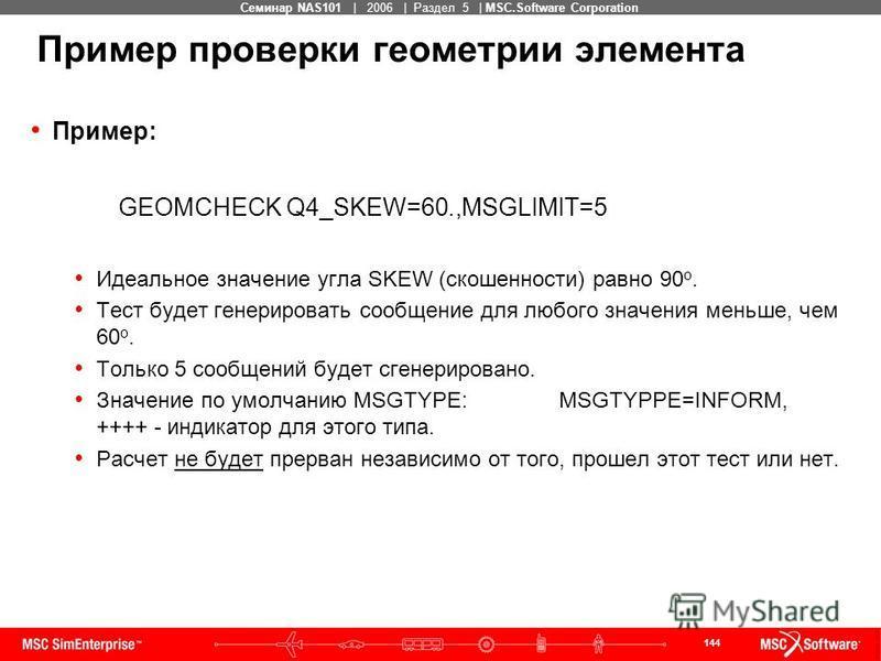 144 MSC Confidential Семинар NAS101 | 2006 | Раздел 5 | MSC.Software Corporation Пример проверки геометрии элемента Пример: GEOMCHECK Q4_SKEW=60.,MSGLIMIT=5 Идеальное значение угла SKEW (скошенности) равно 90 о. Тест будет генерировать сообщение для