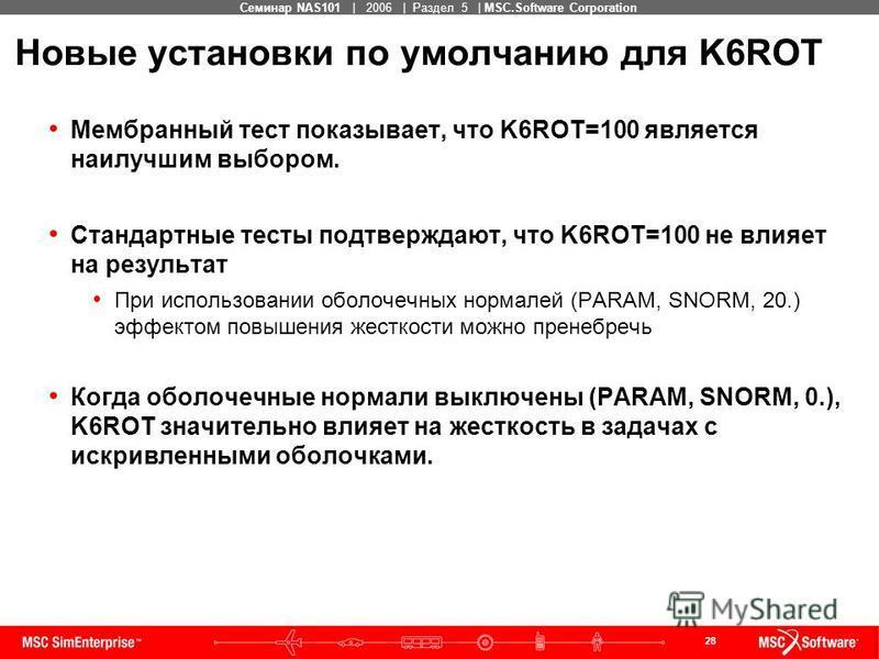 28 MSC Confidential Семинар NAS101 | 2006 | Раздел 5 | MSC.Software Corporation Новые установки по умолчанию для K6ROT Мембранный тест показывает, что K6ROT=100 является наилучшим выбором. Стандартные тесты подтверждают, что K6ROT=100 не влияет на ре