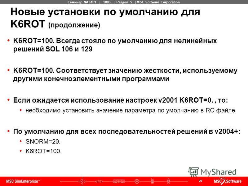 29 MSC Confidential Семинар NAS101 | 2006 | Раздел 5 | MSC.Software Corporation K6ROT=100. Всегда стояло по умолчанию для нелинейных решений SOL 106 и 129 K6ROT=100. Соответствует значению жесткости, используемому другими конечноэлементными программа