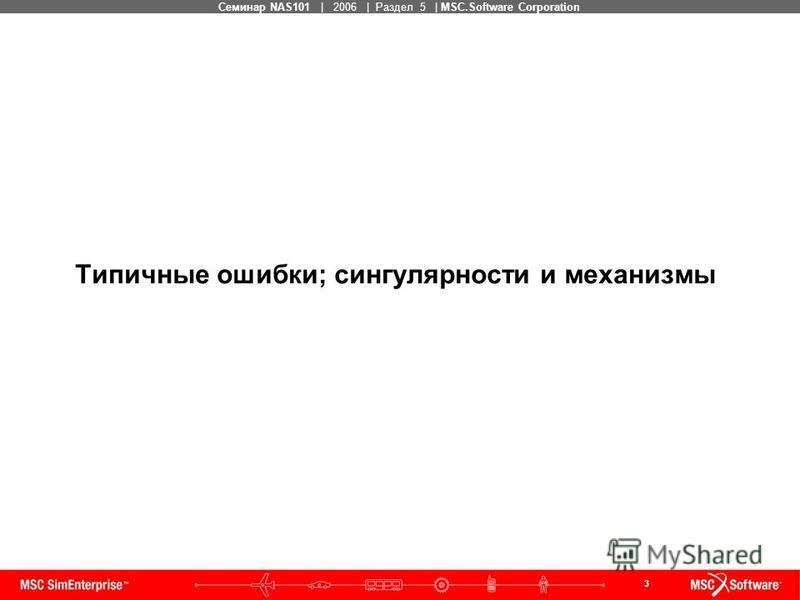 3 MSC Confidential Семинар NAS101 | 2006 | Раздел 5 | MSC.Software Corporation Типичные ошибки; сингулярности и механизмы