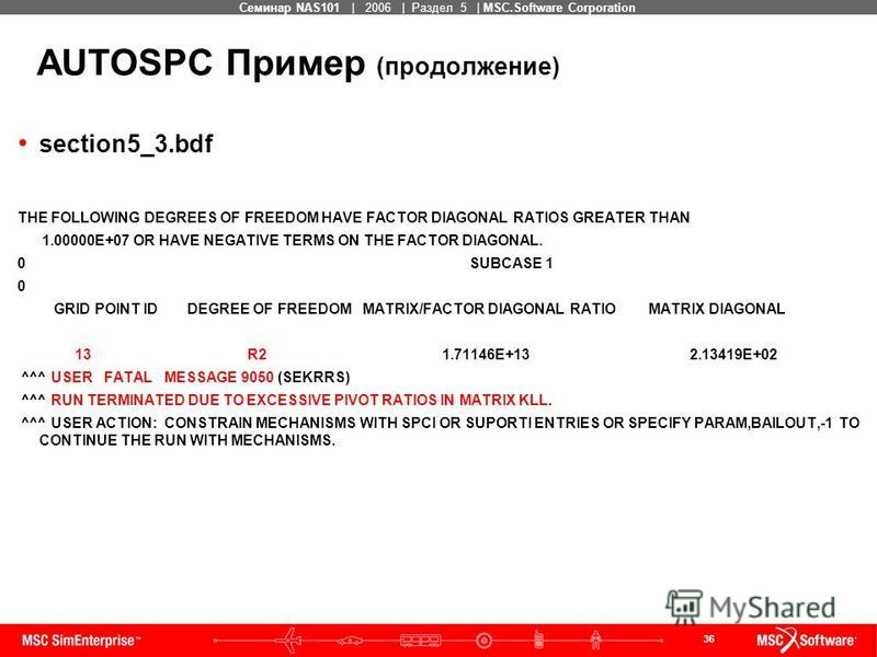 36 MSC Confidential Семинар NAS101 | 2006 | Раздел 5 | MSC.Software Corporation AUTOSPC Пример (продолжение) section5_3. bdf THE FOLLOWING DEGREES OF FREEDOM HAVE FACTOR DIAGONAL RATIOS GREATER THAN 1.00000E+07 OR HAVE NEGATIVE TERMS ON THE FACTOR DI