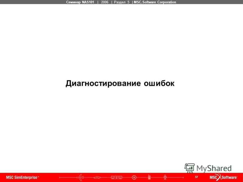 37 MSC Confidential Семинар NAS101 | 2006 | Раздел 5 | MSC.Software Corporation Диагностирование ошибок