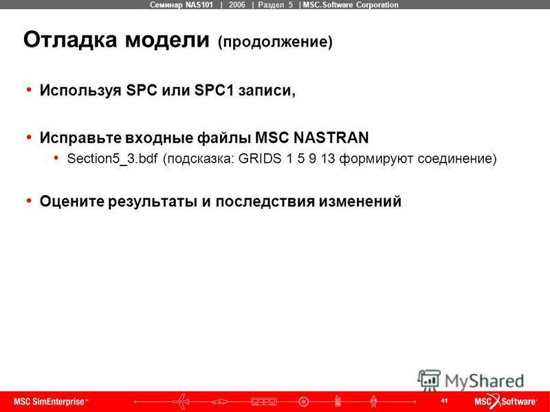41 MSC Confidential Семинар NAS101 | 2006 | Раздел 5 | MSC.Software Corporation Отладка модели (продолжение) Используя SPC или SPC1 записи, Исправьте входные файлы MSC NASTRAN Section5_3. bdf (подсказка: GRIDS 1 5 9 13 формируют соединение) Оцените р