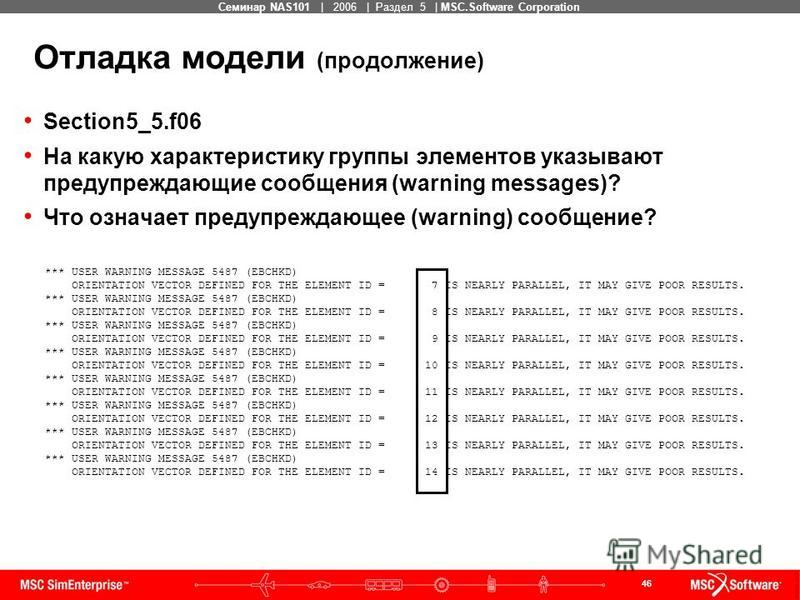 46 MSC Confidential Семинар NAS101 | 2006 | Раздел 5 | MSC.Software Corporation Отладка модели (продолжение) Section5_5.f06 На какую характеристику группы элементов указывают предупреждающие сообщения (warning messages)? Что означает предупреждающее