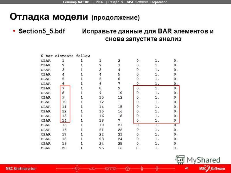 49 MSC Confidential Семинар NAS101 | 2006 | Раздел 5 | MSC.Software Corporation Отладка модели (продолжение) Section5_5. bdf Исправьте данные для BAR элементов и снова запустите анализ $ bar elements follow CBAR 1 1 1 2 0. 1. 0. CBAR 2 1 2 3 0. 1. 0.