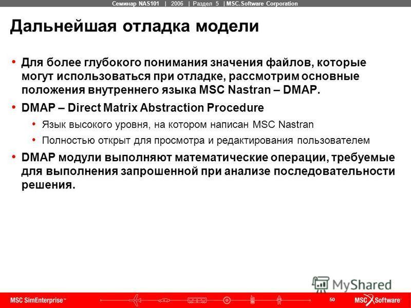 50 MSC Confidential Семинар NAS101 | 2006 | Раздел 5 | MSC.Software Corporation Дальнейшая отладка модели Для более глубокого понимания значения файлов, которые могут использоваться при отладке, рассмотрим основные положения внутреннего языка MSC Nas