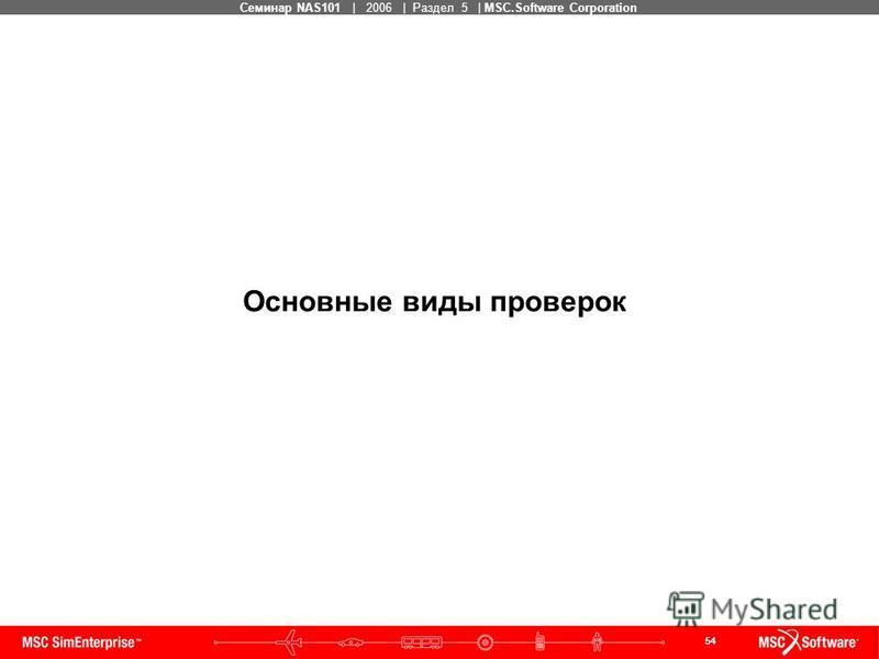 54 MSC Confidential Семинар NAS101 | 2006 | Раздел 5 | MSC.Software Corporation Основные виды проверок