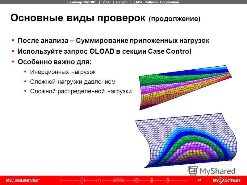 64 MSC Confidential Семинар NAS101 | 2006 | Раздел 5 | MSC.Software Corporation Основные виды проверок (продолжение) После анализа – Суммирование приложенных нагрузок Используйте запрос OLOAD в секции Case Control Особенно важно для: Инерционных нагр