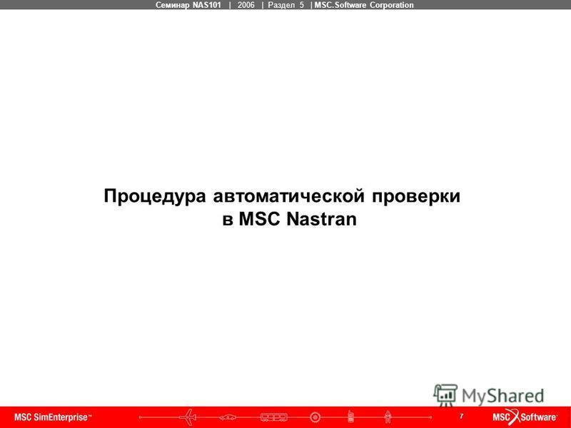 7 MSC Confidential Семинар NAS101 | 2006 | Раздел 5 | MSC.Software Corporation Процедура автоматической проверки в MSC Nastran