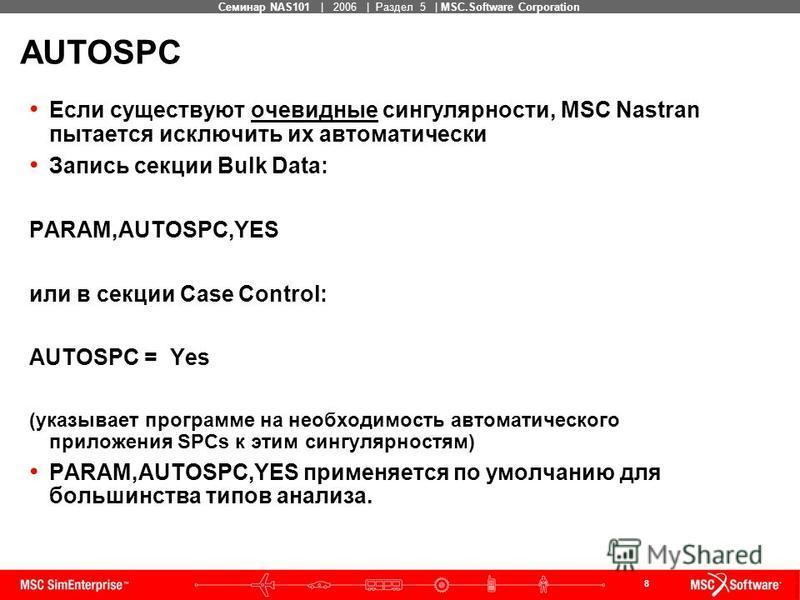 8 MSC Confidential Семинар NAS101 | 2006 | Раздел 5 | MSC.Software Corporation AUTOSPC Если существуют очевидные сингулярности, MSC Nastran пытается исключить их автоматически Запись секции Bulk Data: PARAM,AUTOSPC,YES или в секции Case Control: AUTO