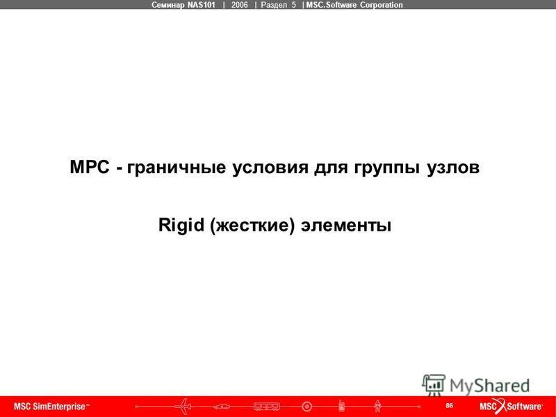 86 MSC Confidential Семинар NAS101 | 2006 | Раздел 5 | MSC.Software Corporation MPC - граничные условия для группы узлов Rigid (жесткие) элементы