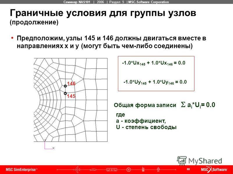 88 MSC Confidential Семинар NAS101 | 2006 | Раздел 5 | MSC.Software Corporation Граничные условия для группы узлов (продолжение) Предположим, узлы 145 и 146 должны двигаться вместе в направлениях x и y (могут быть чем-либо соединены) 146 145 -1.0*Ux