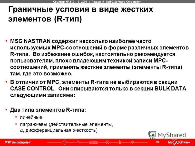 90 MSC Confidential Семинар NAS101 | 2006 | Раздел 5 | MSC.Software Corporation MSC NASTRAN содержит несколько наиболее часто используемых MPC-соотношений в форме различных элементов R-типа. Во избежание ошибок, настоятельно рекомендуется пользовател