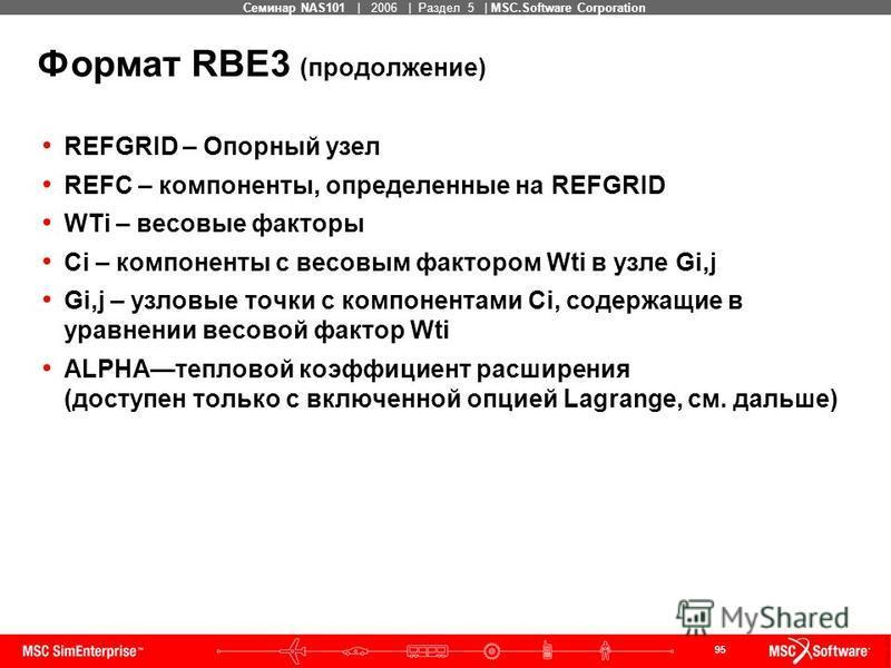 95 MSC Confidential Семинар NAS101 | 2006 | Раздел 5 | MSC.Software Corporation Формат RBE3 (продолжение) REFGRID – Опорный узел REFC – компоненты, определенные на REFGRID WTi – весовые факторы Ci – компоненты с весовым фактором Wti в узле Gi,j Gi,j
