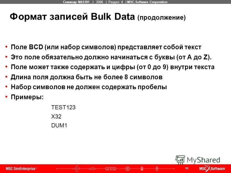 10 MSC Confidential Семинар NAS101 | 2006 | Раздел 4 | MSC.Software Corporation Формат записей Bulk Data (продолжение) Поле BCD (или набор символов) представляет собой текст Это поле обязательно должно начинаться с буквы (от A до Z). Поле может также