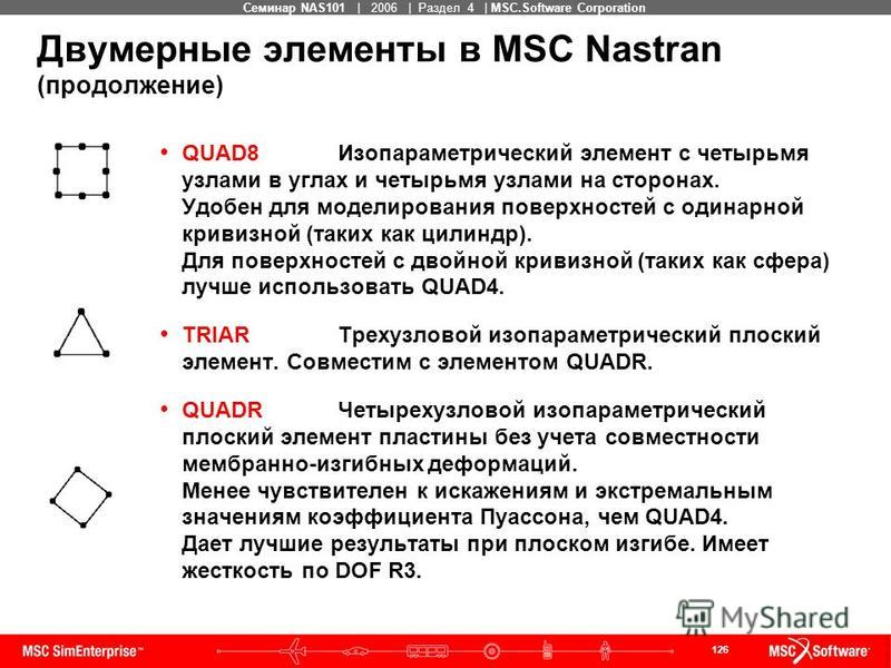 126 MSC Confidential Семинар NAS101 | 2006 | Раздел 4 | MSC.Software Corporation Двумерные элементы в MSC Nastran (продолжение) QUAD8 Изопараметрический элемент с четырьмя узлами в углах и четырьмя узлами на сторонах. Удобен для моделирования поверхн