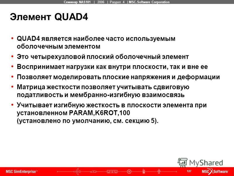 127 MSC Confidential Семинар NAS101 | 2006 | Раздел 4 | MSC.Software Corporation Элемент QUAD4 QUAD4 является наиболее часто используемым оболочечным элементом Это четырехузловой плоский оболочечный элемент Воспринимает нагрузки как внутри плоскости,