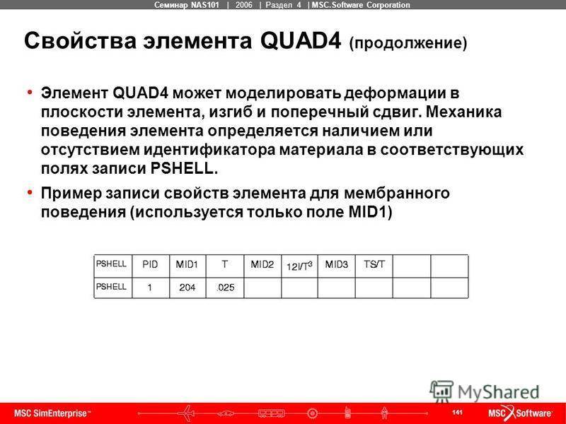 141 MSC Confidential Семинар NAS101 | 2006 | Раздел 4 | MSC.Software Corporation Свойства элемента QUAD4 (продолжение) Элемент QUAD4 может моделировать деформации в плоскости элемента, изгиб и поперечный сдвиг. Механика поведения элемента определяетс