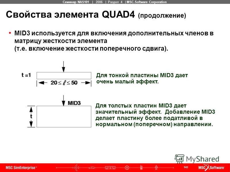 143 MSC Confidential Семинар NAS101 | 2006 | Раздел 4 | MSC.Software Corporation Свойства элемента QUAD4 (продолжение) MID3 используется для включения дополнительных членов в матрицу жесткости элемента (т.е. включение жесткости поперечного сдвига). Д