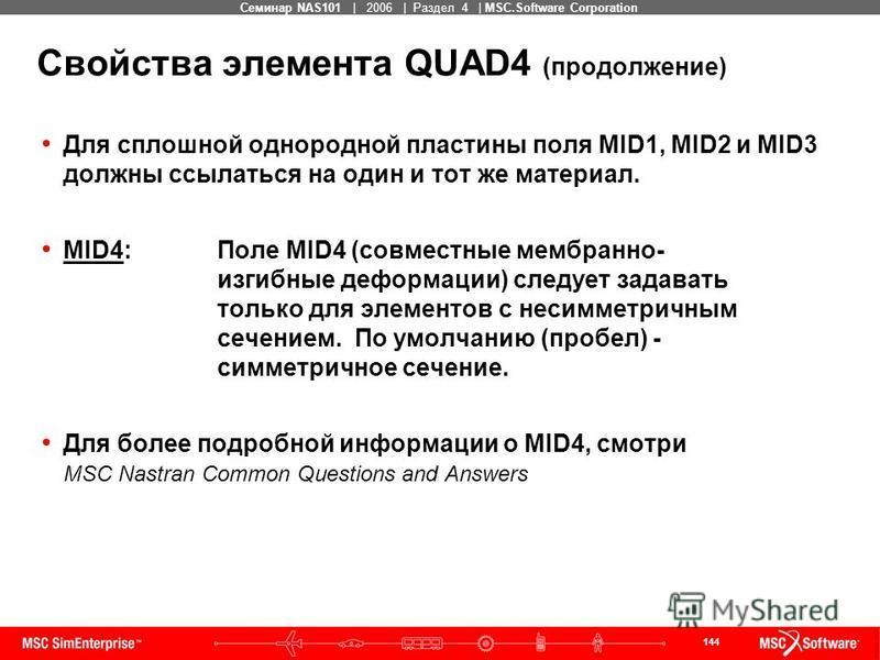 144 MSC Confidential Семинар NAS101 | 2006 | Раздел 4 | MSC.Software Corporation Свойства элемента QUAD4 (продолжение) Для сплошной однородной пластины поля MID1, MID2 и MID3 должны ссылаться на один и тот же материал. MID4:Поле MID4 (совместные мемб