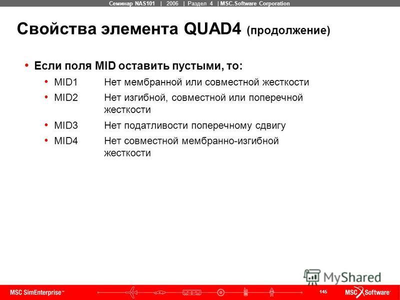 145 MSC Confidential Семинар NAS101 | 2006 | Раздел 4 | MSC.Software Corporation Свойства элемента QUAD4 (продолжение) Если поля MID оставить пустыми, то: MID1Нет мембранной или совместной жесткости MID2Нет изгибной, совместной или поперечной жесткос
