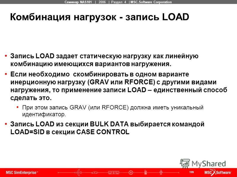 199 MSC Confidential Семинар NAS101 | 2006 | Раздел 4 | MSC.Software Corporation Комбинация нагрузок - запись LOAD Запись LOAD задает статическую нагрузку как линейную комбинацию имеющихся вариантов нагружения. Если необходимо скомбинировать в одном