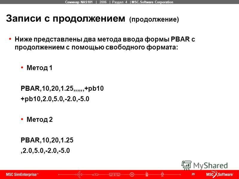 20 MSC Confidential Семинар NAS101 | 2006 | Раздел 4 | MSC.Software Corporation Записи с продолжением (продолжение) Ниже представлены два метода ввода формы PBAR с продолжением с помощью свободного формата: Метод 1 PBAR,10,20,1.25,,,,,,+pb10 +pb10,2.