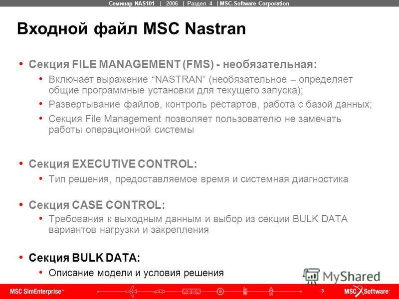3 MSC Confidential Семинар NAS101 | 2006 | Раздел 4 | MSC.Software Corporation Входной файл MSC Nastran Секция FILE MANAGEMENT (FMS) - необязательная: Включает выражение NASTRAN (необязательное – определяет общие программные установки для текущего за
