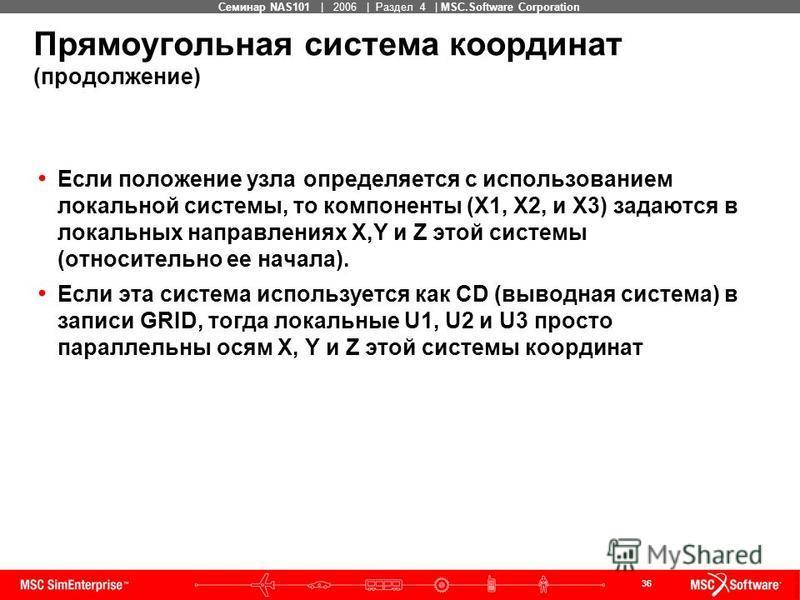 36 MSC Confidential Семинар NAS101 | 2006 | Раздел 4 | MSC.Software Corporation Прямоугольная система координат (продолжение) Если положение узла определяется с использованием локальной системы, то компоненты (X1, X2, и X3) задаются в локальных напра
