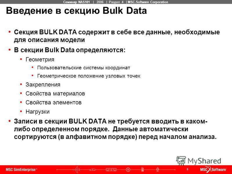 5 MSC Confidential Семинар NAS101 | 2006 | Раздел 4 | MSC.Software Corporation Введение в секцию Bulk Data Секция BULK DATA содержит в себе все данные, необходимые для описания модели В секции Bulk Data определяются: Геометрия Пользовательские систем