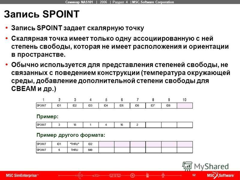 52 MSC Confidential Семинар NAS101 | 2006 | Раздел 4 | MSC.Software Corporation Запись SPOINT Запись SPOINT задает скалярную точку Скалярная точка имеет только одну ассоциированную с ней степень свободы, которая не имеет расположения и ориентации в п