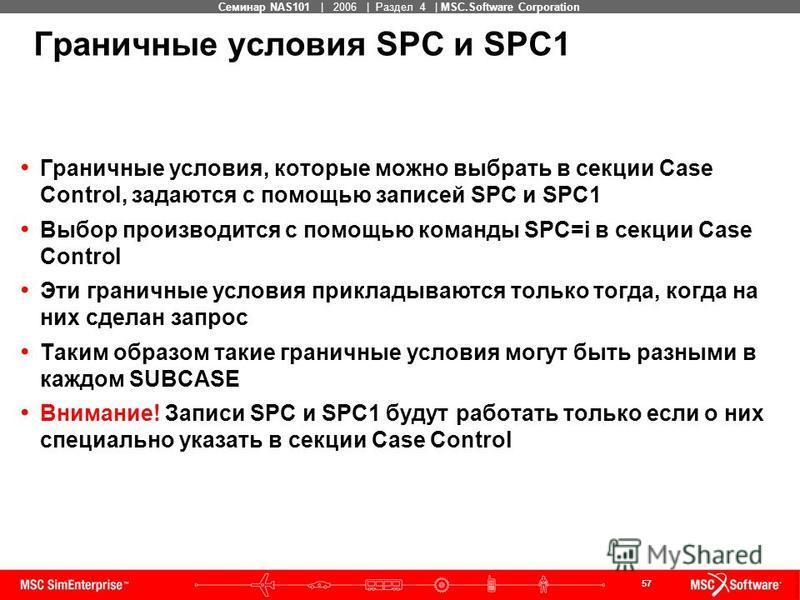 57 MSC Confidential Семинар NAS101 | 2006 | Раздел 4 | MSC.Software Corporation Граничные условия SPC и SPC1 Граничные условия, которые можно выбрать в секции Case Control, задаются с помощью записей SPC и SPC1 Выбор производится с помощью команды SP