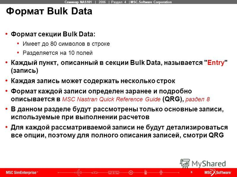 6 MSC Confidential Семинар NAS101 | 2006 | Раздел 4 | MSC.Software Corporation Формат Bulk Data Формат секции Bulk Data: Имеет до 80 символов в строке Разделяется на 10 полей Каждый пункт, описанный в секции Bulk Data, называется