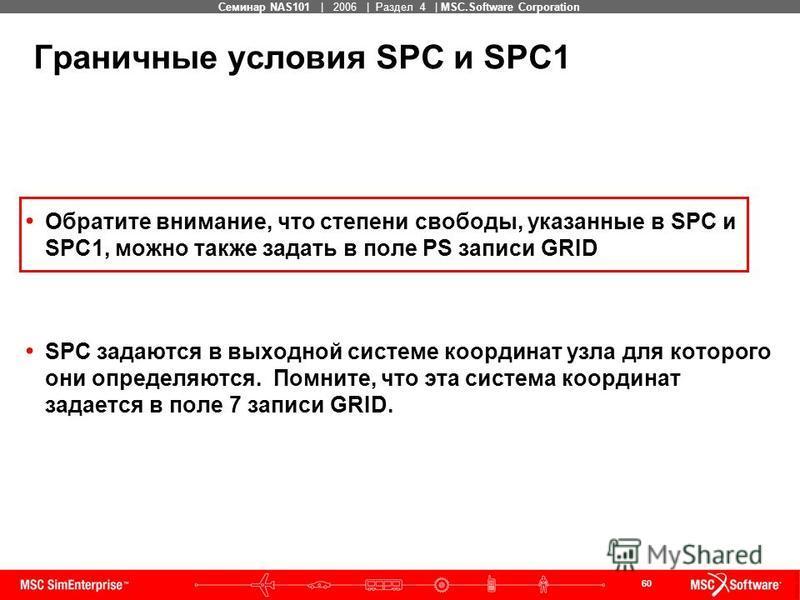 60 MSC Confidential Семинар NAS101 | 2006 | Раздел 4 | MSC.Software Corporation Граничные условия SPC и SPC1 Обратите внимание, что степени свободы, указанные в SPC и SPC1, можно также задать в поле PS записи GRID SPC задаются в выходной системе коор