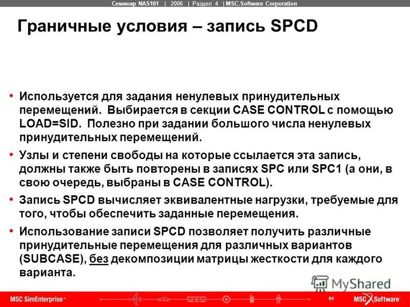 61 MSC Confidential Семинар NAS101 | 2006 | Раздел 4 | MSC.Software Corporation Граничные условия – запись SPCD Используется для задания ненулевых принудительных перемещений. Выбирается в секции CASE CONTROL с помощью LOAD=SID. Полезно при задании бо