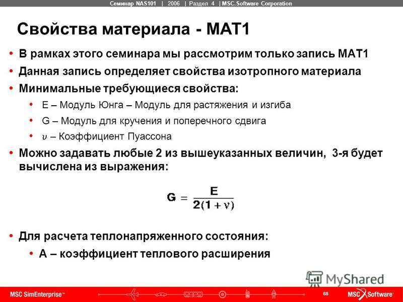 68 MSC Confidential Семинар NAS101 | 2006 | Раздел 4 | MSC.Software Corporation Свойства материала - MAT1 В рамках этого семинара мы рассмотрим только запись MAT1 Данная запись определяет свойства изотропного материала Минимальные требующиеся свойств