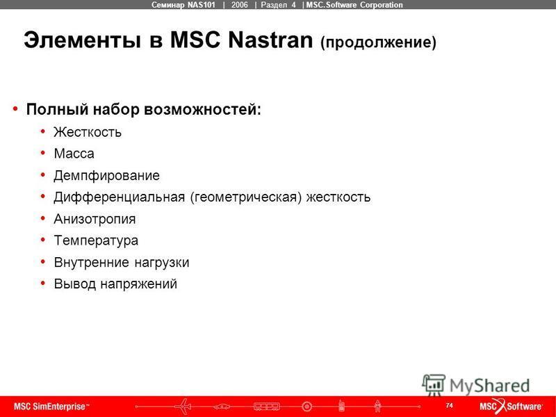 74 MSC Confidential Семинар NAS101 | 2006 | Раздел 4 | MSC.Software Corporation Элементы в MSC Nastran (продолжение) Полный набор возможностей: Жесткость Масса Демпфирование Дифференциальная (геометрическая) жесткость Анизотропия Температура Внутренн