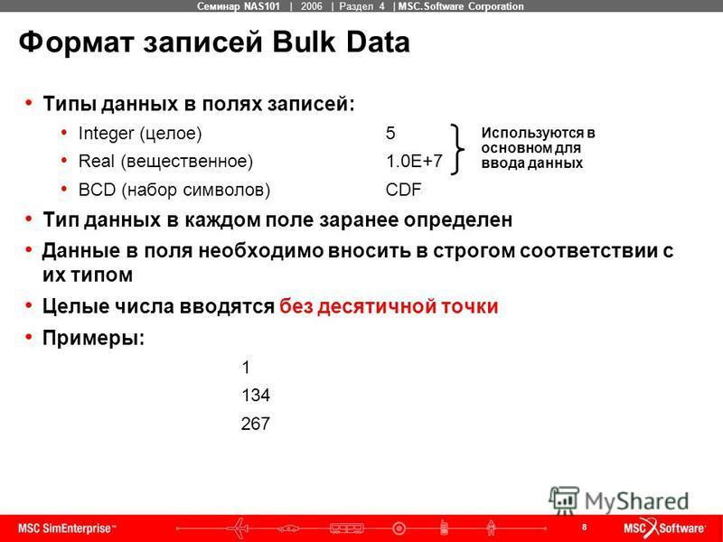 8 MSC Confidential Семинар NAS101 | 2006 | Раздел 4 | MSC.Software Corporation Формат записей Bulk Data Типы данных в полях записей: Integer (целое)5 Real (вещественное)1.0E+7 BCD (набор символов)CDF Тип данных в каждом поле заранее определен Данные