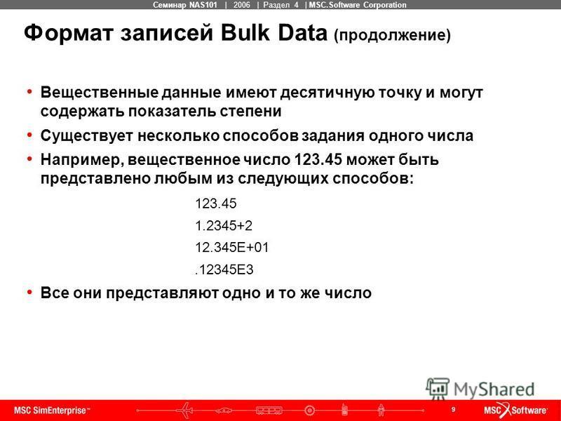 9 MSC Confidential Семинар NAS101 | 2006 | Раздел 4 | MSC.Software Corporation Формат записей Bulk Data (продолжение) Вещественные данные имеют десятичную точку и могут содержать показатель степени Существует несколько способов задания одного числа Н