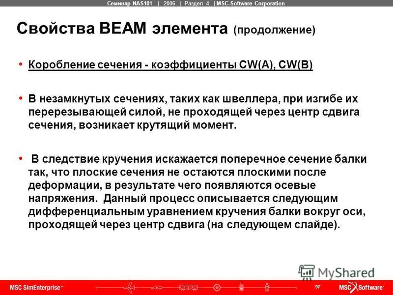 97 MSC Confidential Семинар NAS101 | 2006 | Раздел 4 | MSC.Software Corporation Свойства BEAM элемента (продолжение) Коробление сечения - коэффициенты CW(A), CW(B) В незамкнутых сечениях, таких как швеллера, при изгибе их перерезывающей силой, не про