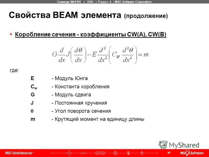98 MSC Confidential Семинар NAS101 | 2006 | Раздел 4 | MSC.Software Corporation Свойства BEAM элемента (продолжение) Коробление сечения - коэффициенты CW(A), CW(B) где: E- Модуль Юнга C w - Константа коробления G- Модуль сдвига J- Постоянная кручения